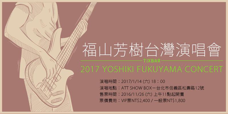 [購票]福山芳樹台灣演唱會2017-台北 ATT SHOW BOX KKTIX售票 Yoshiki Fukuyama Concert