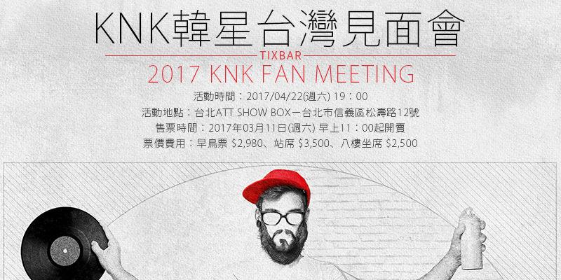 [售票]KNK台灣見面會2017-台北ATT SHOW BOX KKTIX購票 KNK Fan Meeting