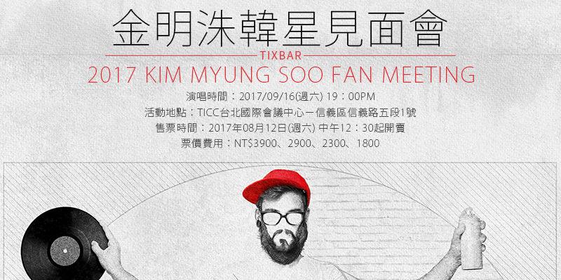 [購票]金明洙台灣粉絲見面會 Kim Myung Soo Fan Meeting 2017-TICC台北國際會議中心 KKTIX售票