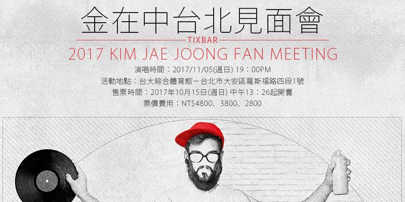 [購票]金在中台北見面會 2017 Kim Jae Joong Fan Meeting-台大綜合體育館 ibon 售票