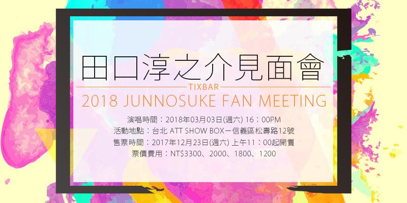 [售票]田口淳之介粉絲見面演唱會-台北 ATT SHOW BOXK KTIX 購票 2018 Junnosuke Fan Meeting