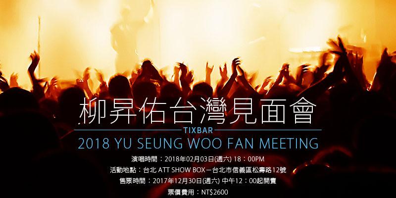 [購票]柳昇佑台灣粉絲見面會 2018 Yu Seung Woo Fan Meeting-台北 ATT SHOW BOX KKTIX 售票