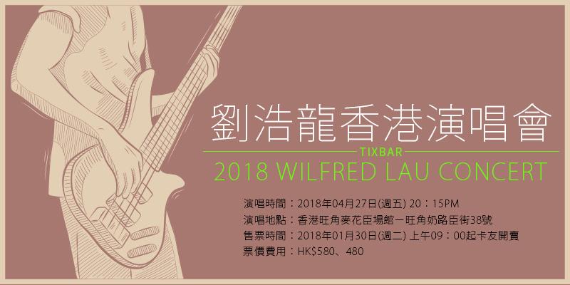 [購票]劉浩龍香港演唱會 2018 Wilfred Lau Action Speaks Lauder Concert-旺角麥花臣場館 AEG 售票