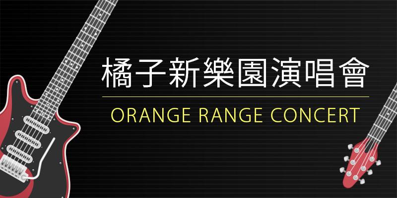 [售票]橘子新樂園台北演唱會 2018 Orange Range Eleven Piece Concert-Legacy Taipei KKTIX 購票
