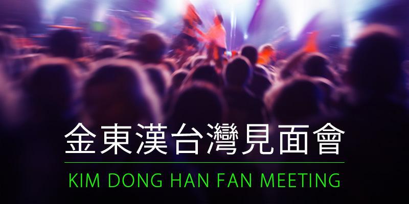 [購票]金東漢台灣見面會 2018 Kim Dong Han Fan Meeting in Taipei-台北市立大學中正堂 KKTIX