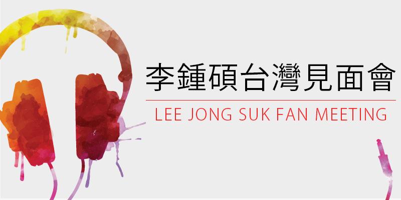 [售票]李鍾碩粉絲見面會-台北國際會議中心拓元購票 2018 Lee Jong Suk Crank Up Fan Meeting