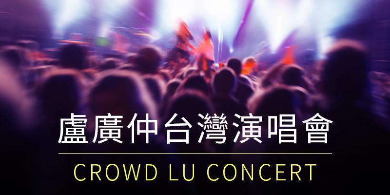 [售票]盧廣仲大人中演唱會 2019-台北小巨蛋添翼購票 Crowd Lu Concert