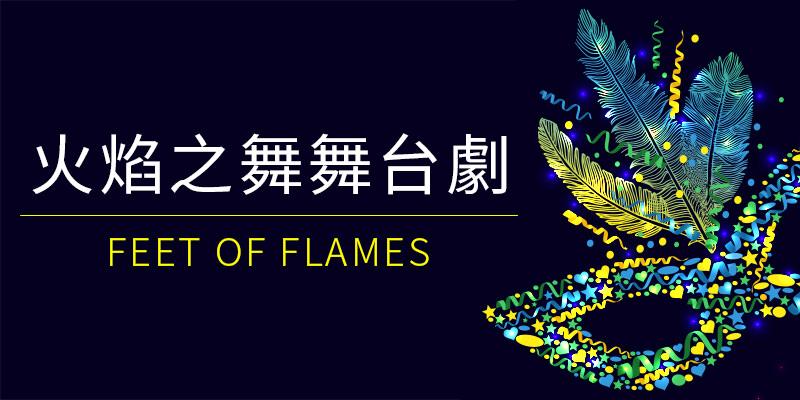 [售票] 2018 Feet of Flames 火焰之舞-林口體育館/高雄巨蛋/臺中圓滿戶外劇場寬宏購票