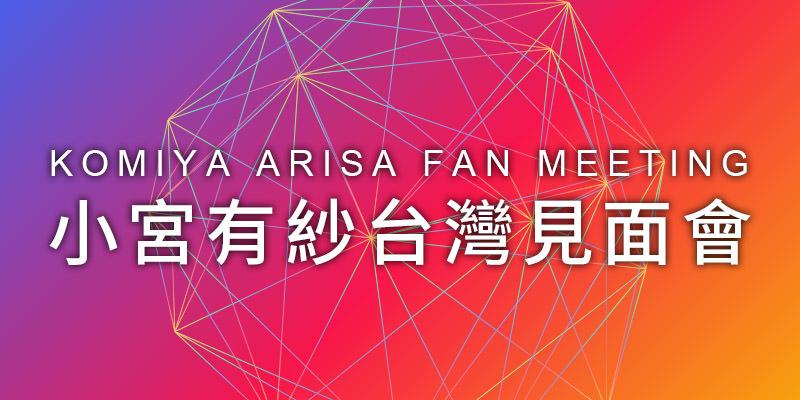 [售票]小宮有紗台北見面會 2019 Komiya Arisa Fan Meeting-花漾Hana展演空間 KKTIX