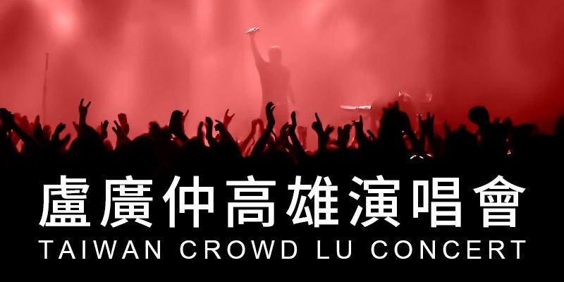 [售票]盧廣仲大人中高雄巨蛋演唱會2019 Crowd Lu Concert-添翼購票