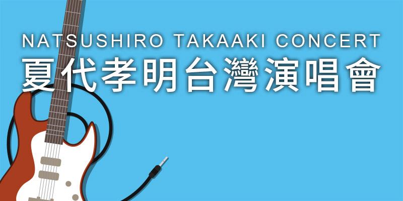 [購票]夏代孝明演唱會2019 Natsushiro Takaaki-台北角落文創展演空間 KKTIX