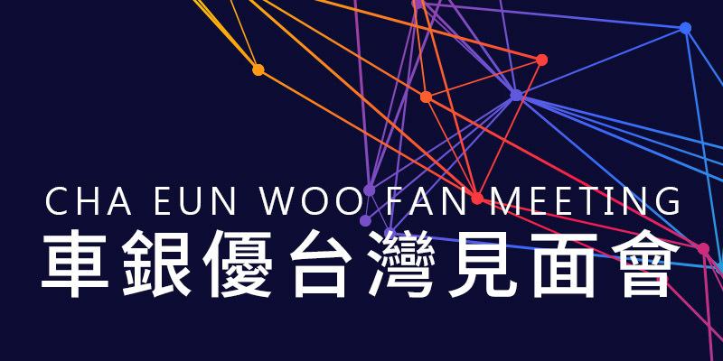 [售票]車銀優台北見面會2019-國立台灣大學綜合體育館 KKTIX 購票 Cha Eun Woo Fan Meeting
