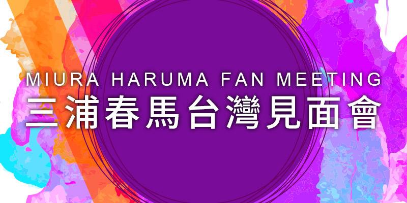 [售票]三浦春馬粉絲見面會2019-台北 ATT SHOW BOX KKTIX 購票 Miura Haruma Fan Meeting