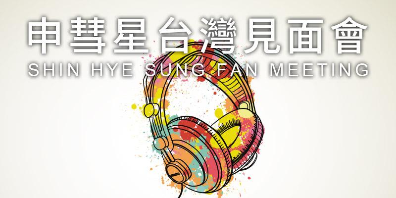 [購票]申彗星見面會2019 Shin Hye Sung Fan Meeting-台北國際會議中心 KKTIX