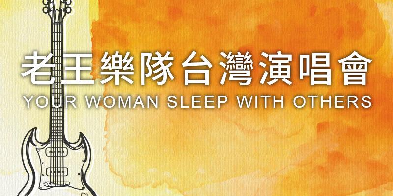 [購票]老王樂隊演唱會2019 Your Woman Sleep with Others-台北/台中/高雄巡迴 iNDIEVOX