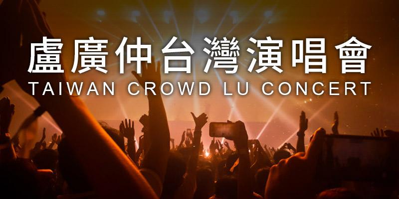 [售票]盧廣仲春季巡迴演唱會2020-台北/台中/高雄添翼購票 Crowd Lu Concert
